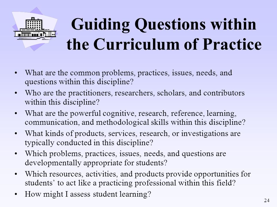 24 Guiding Questions within the Curriculum of Practice What are the common problems, practices, issues, needs, and questions within this discipline? W