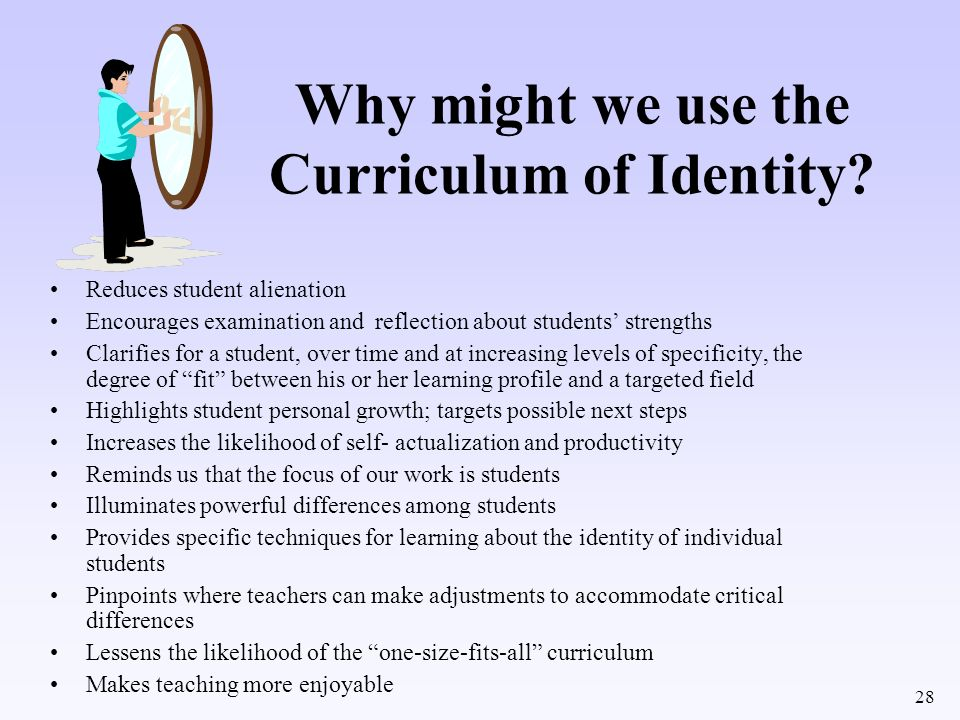 28 Why might we use the Curriculum of Identity? Reduces student alienation Encourages examination and reflection about students strengths Clarifies fo