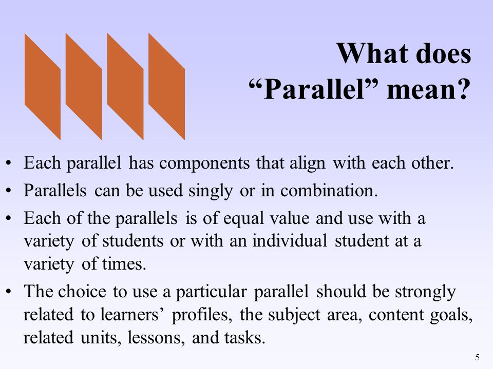 5 What does Parallel mean? Each parallel has components that align with each other. Parallels can be used singly or in combination. Each of the parall