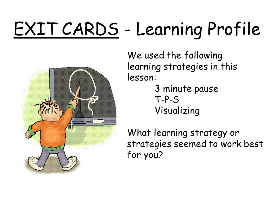 EXIT CARDS - Learning Profile We used the following learning strategies in this lesson: 3 minute pause T-P-S Visualizing What learning strategy or str