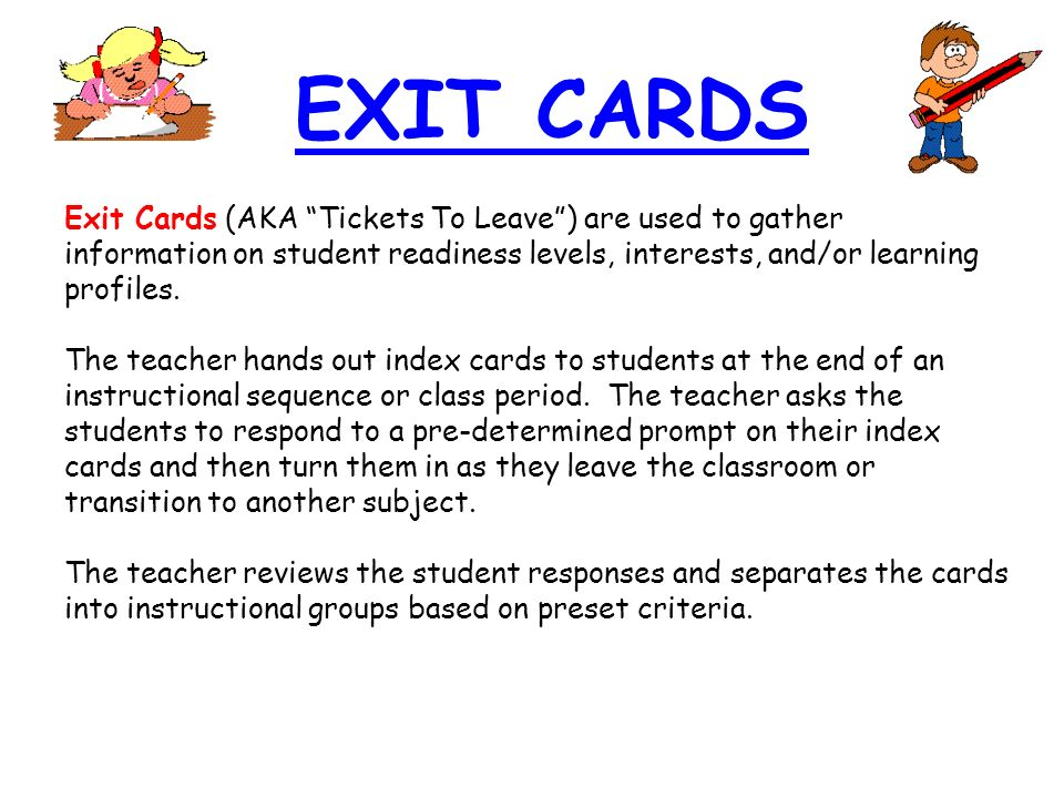Exit Cards (AKA Tickets To Leave) are used to gather information on student readiness levels, interests, and/or learning profiles. The teacher hands o