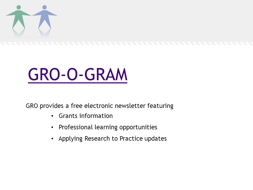 GRO-O-GRAM GRO provides a free electronic newsletter featuring Grants information Professional learning opportunities Applying Research to Practice updates