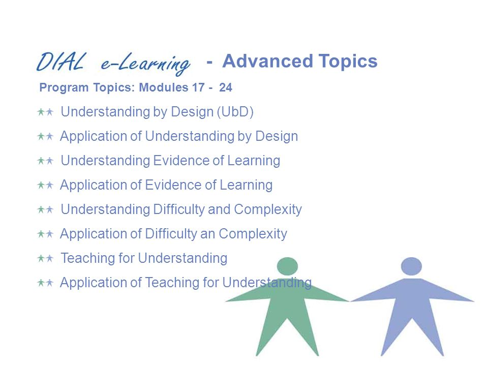 Understanding by Design (UbD) Application of Understanding by Design Understanding Evidence of Learning Application of Evidence of Learning Understanding Difficulty and Complexity Application of Difficulty an Complexity Teaching for Understanding Application of Teaching for Understanding Program Topics: Modules 17 - 24 - Advanced Topics