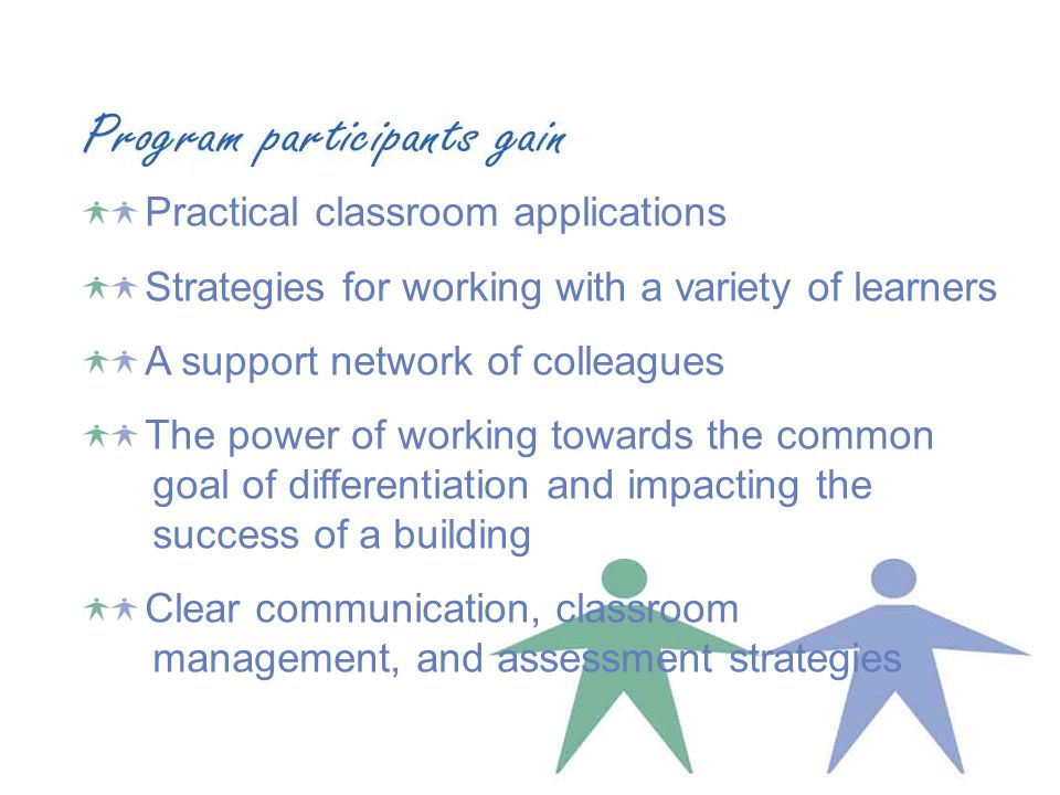 Practical classroom applications Strategies for working with a variety of learners A support network of colleagues The power of working towards the common goal of differentiation and impacting the success of a building Clear communication, classroom management, and assessment strategies
