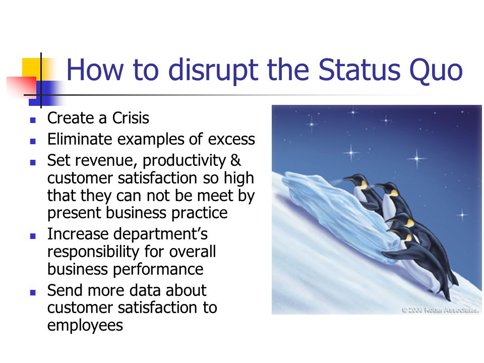 How to disrupt the Status Quo Create a Crisis Eliminate examples of excess Set revenue, productivity & customer satisfaction so high that they can not
