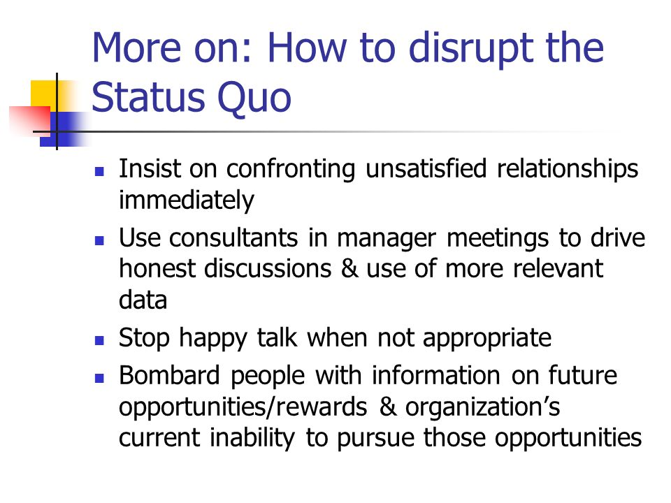 More on: How to disrupt the Status Quo Insist on confronting unsatisfied relationships immediately Use consultants in manager meetings to drive honest