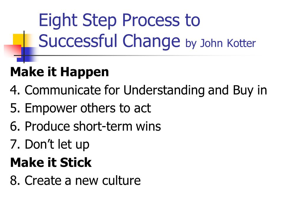 Eight Step Process to Successful Change by John Kotter Make it Happen 4. Communicate for Understanding and Buy in 5. Empower others to act 6. Produce