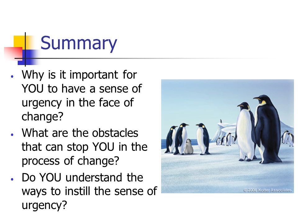 Summary Why is it important for YOU to have a sense of urgency in the face of change? What are the obstacles that can stop YOU in the process of chang