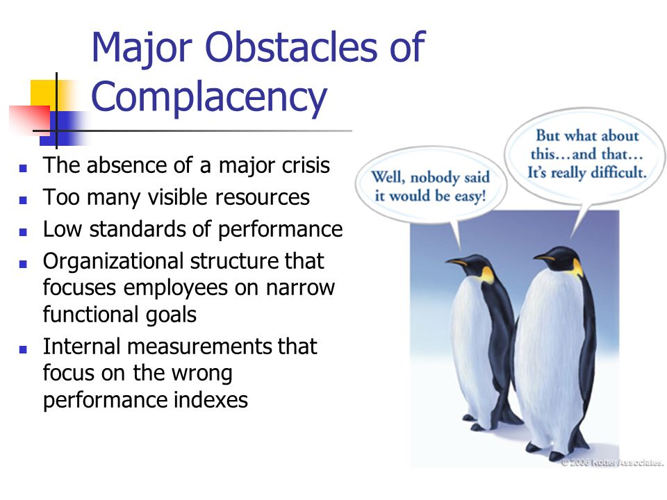Major Obstacles of Complacency The absence of a major crisis Too many visible resources Low standards of performance Organizational structure that foc