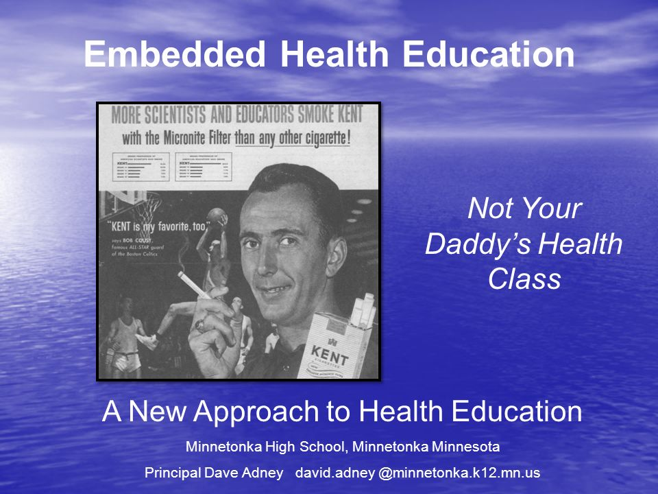 Embedded Health Education A New Approach to Health Education Minnetonka High School, Minnetonka Minnesota Principal Dave Adney david.adney @minnetonka.k12.mn.us Not Your Daddys Health Class