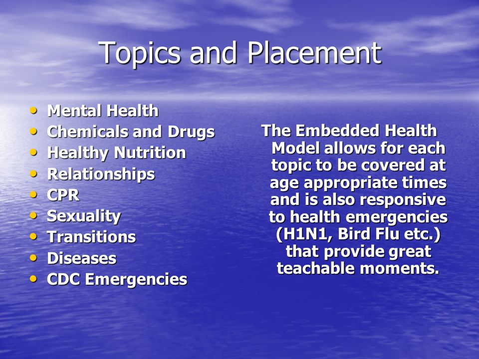 Topics and Placement Mental Health Mental Health Chemicals and Drugs Chemicals and Drugs Healthy Nutrition Healthy Nutrition Relationships Relationships CPR CPR Sexuality Sexuality Transitions Transitions Diseases Diseases CDC Emergencies CDC Emergencies The Embedded Health Model allows for each topic to be covered at age appropriate times and is also responsive to health emergencies (H1N1, Bird Flu etc.) that provide great teachable moments.