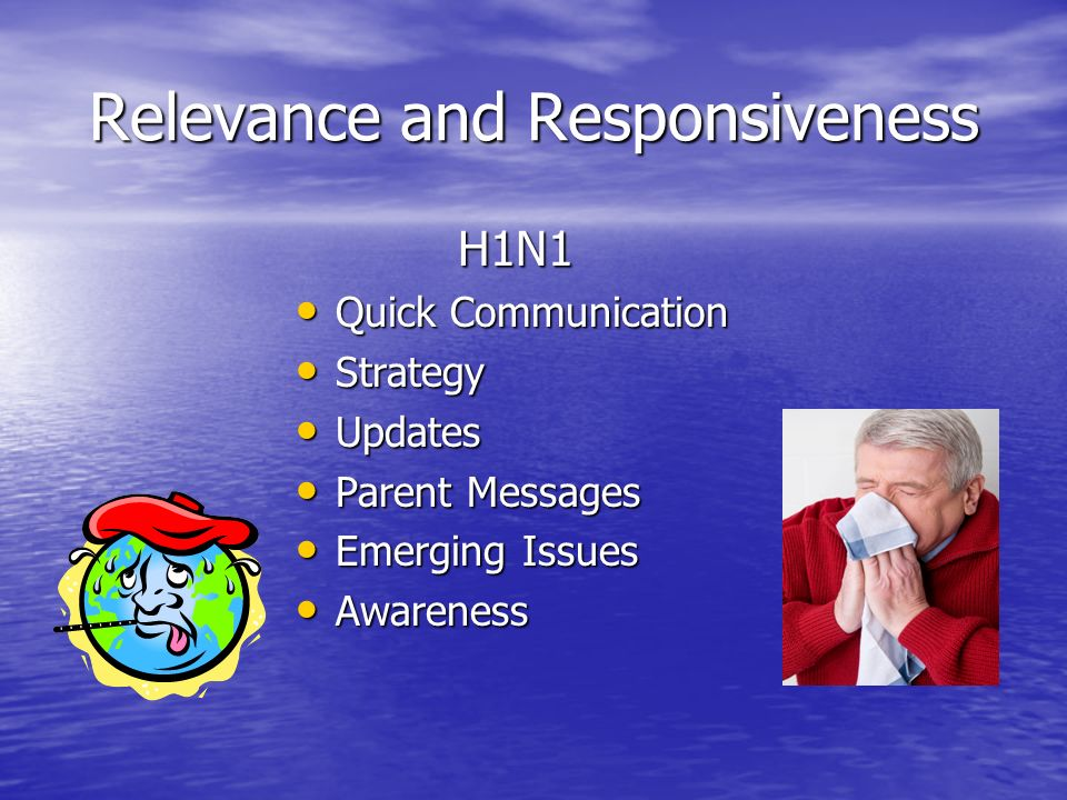 Relevance and Responsiveness H1N1 Quick Communication Quick Communication Strategy Strategy Updates Updates Parent Messages Parent Messages Emerging Issues Emerging Issues Awareness Awareness