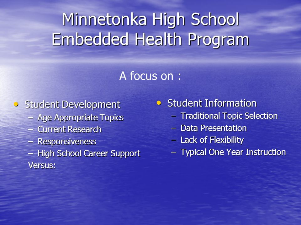 Minnetonka High School Embedded Health Program Minnetonka High School Embedded Health Program A focus on : Student Development Student Development –Age Appropriate Topics –Current Research –Responsiveness –High School Career Support Versus: Student Information Student Information –Traditional Topic Selection –Data Presentation –Lack of Flexibility –Typical One Year Instruction