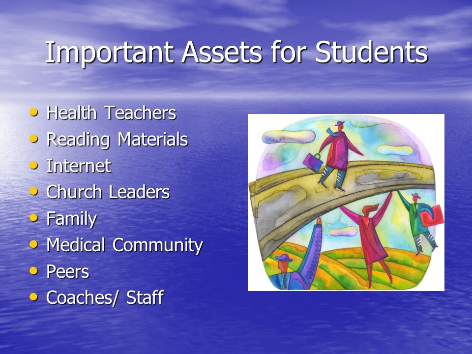 Important Assets for Students Health Teachers Health Teachers Reading Materials Reading Materials Internet Internet Church Leaders Church Leaders Family Family Medical Community Medical Community Peers Peers Coaches/ Staff Coaches/ Staff