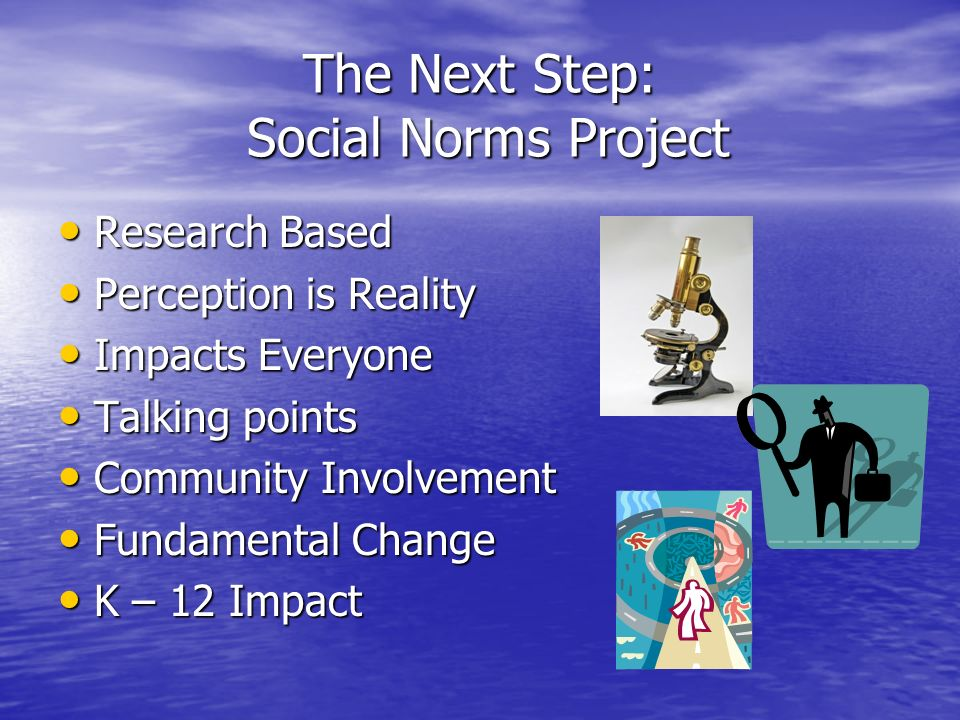 The Next Step: Social Norms Project Research Based Research Based Perception is Reality Perception is Reality Impacts Everyone Impacts Everyone Talking points Talking points Community Involvement Community Involvement Fundamental Change Fundamental Change K – 12 Impact K – 12 Impact