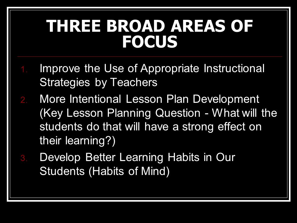 THREE BROAD AREAS OF FOCUS 1. Improve the Use of Appropriate Instructional Strategies by Teachers 2. More Intentional Lesson Plan Development (Key Les