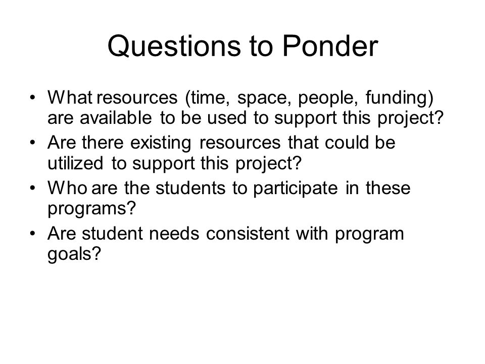 Questions to Ponder What resources (time, space, people, funding) are available to be used to support this project.