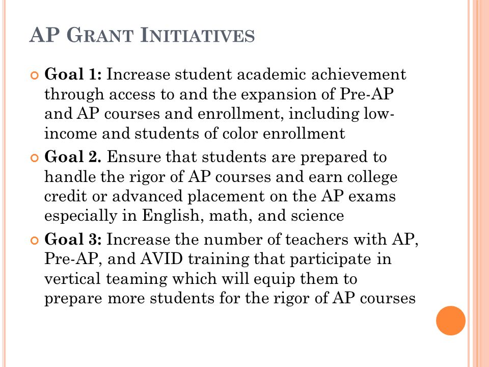 AP G RANT I NITIATIVES Goal 1: Increase student academic achievement through access to and the expansion of Pre-AP and AP courses and enrollment, including low- income and students of color enrollment Goal 2.