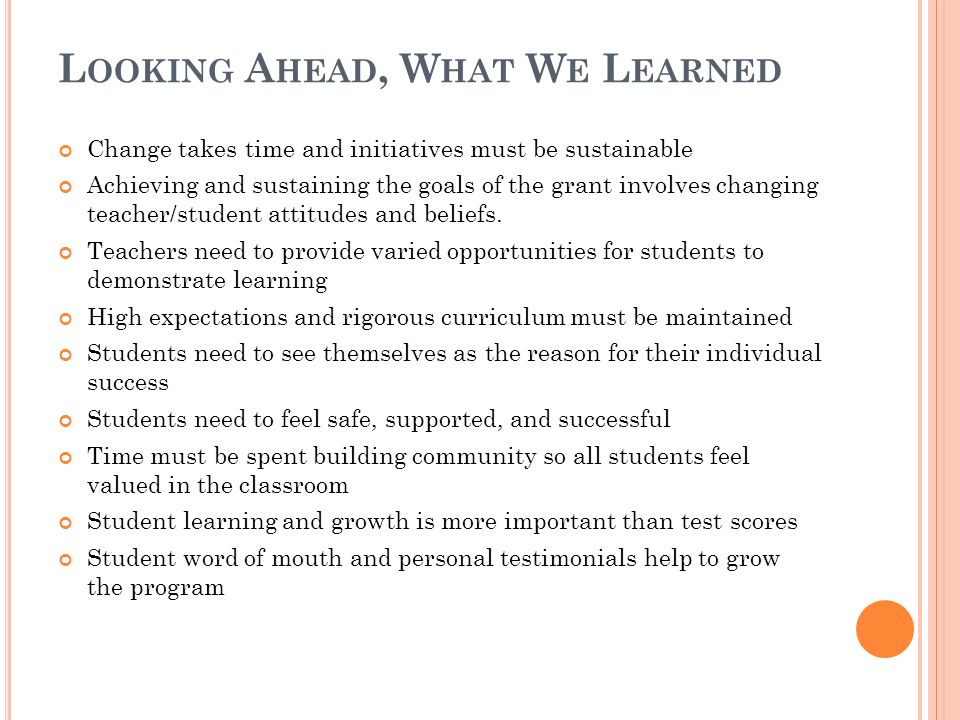 L OOKING A HEAD, W HAT W E L EARNED Change takes time and initiatives must be sustainable Achieving and sustaining the goals of the grant involves changing teacher/student attitudes and beliefs.