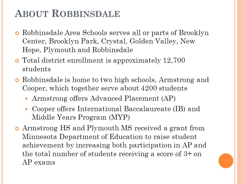 A BOUT R OBBINSDALE Robbinsdale Area Schools serves all or parts of Brooklyn Center, Brooklyn Park, Crystal, Golden Valley, New Hope, Plymouth and Robbinsdale Total district enrollment is approximately 12,700 students Robbinsdale is home to two high schools, Armstrong and Cooper, which together serve about 4200 students Armstrong offers Advanced Placement (AP) Cooper offers International Baccalaureate (IB) and Middle Years Program (MYP) Armstrong HS and Plymouth MS received a grant from Minnesota Department of Education to raise student achievement by increasing both participation in AP and the total number of students receiving a score of 3+ on AP exams