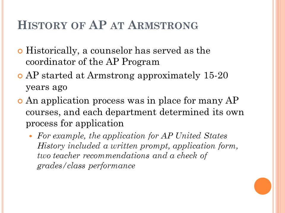 H ISTORY OF AP AT A RMSTRONG Historically, a counselor has served as the coordinator of the AP Program AP started at Armstrong approximately 15-20 years ago An application process was in place for many AP courses, and each department determined its own process for application For example, the application for AP United States History included a written prompt, application form, two teacher recommendations and a check of grades/class performance