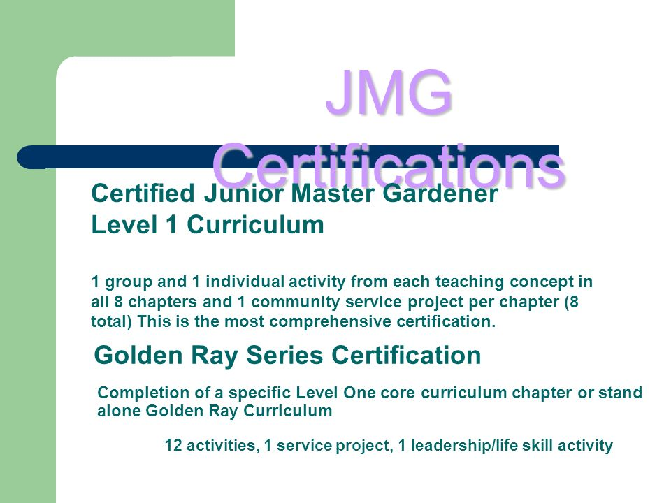 Completion of a specific Level One core curriculum chapter or stand alone Golden Ray Curriculum 12 activities, 1 service project, 1 leadership/life skill activity Golden Ray Series Certification JMG Certifications Certified Junior Master Gardener Level 1 Curriculum 1 group and 1 individual activity from each teaching concept in all 8 chapters and 1 community service project per chapter (8 total) This is the most comprehensive certification.