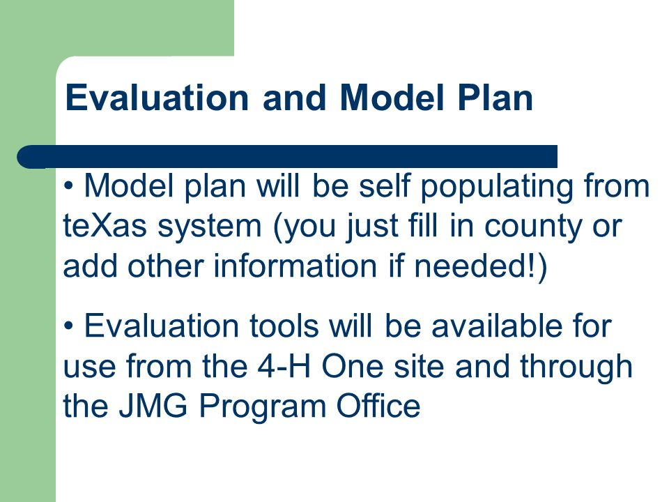 Evaluation and Model Plan Model plan will be self populating from teXas system (you just fill in county or add other information if needed!) Evaluation tools will be available for use from the 4-H One site and through the JMG Program Office