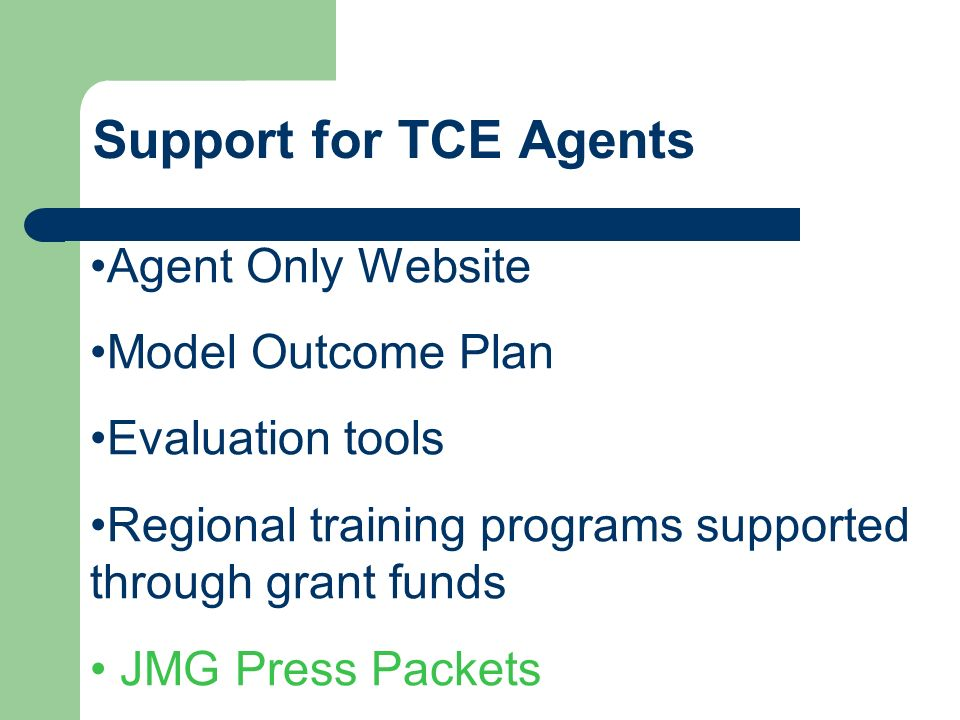 Support for TCE Agents Agent Only Website Model Outcome Plan Evaluation tools Regional training programs supported through grant funds JMG Press Packets