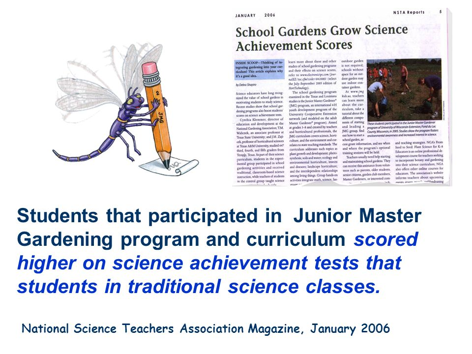 Students that participated in Junior Master Gardening program and curriculum scored higher on science achievement tests that students in traditional science classes.