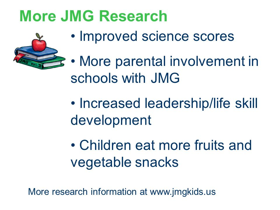 More JMG Research Improved science scores More parental involvement in schools with JMG Increased leadership/life skill development Children eat more fruits and vegetable snacks More research information at www.jmgkids.us