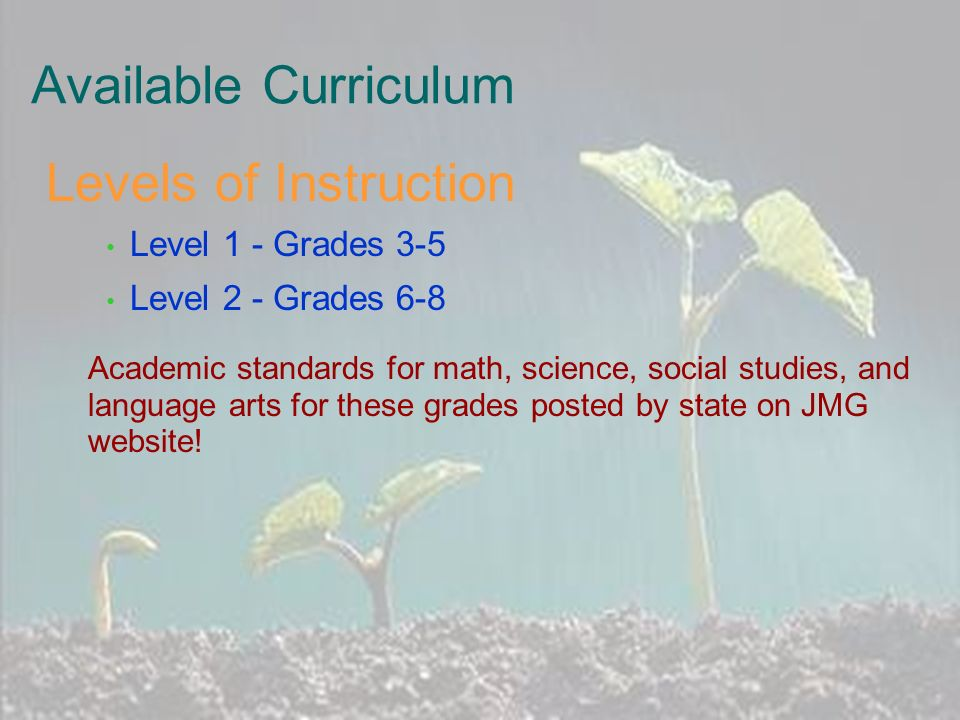 Levels of Instruction Level 1 - Grades 3-5 Level 2 - Grades 6-8 Academic standards for math, science, social studies, and language arts for these grades posted by state on JMG website.