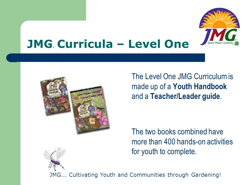 JMG... Cultivating Youth and Communities through Gardening! JMG ® Curricula – Level One The Level One JMG Curriculum is made up of a Youth Handbook an