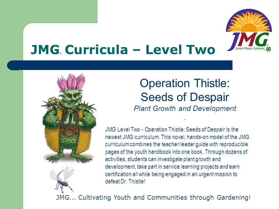 JMG... Cultivating Youth and Communities through Gardening! JMG ® Curricula – Level Two Operation Thistle: Seeds of Despair Plant Growth and Developme