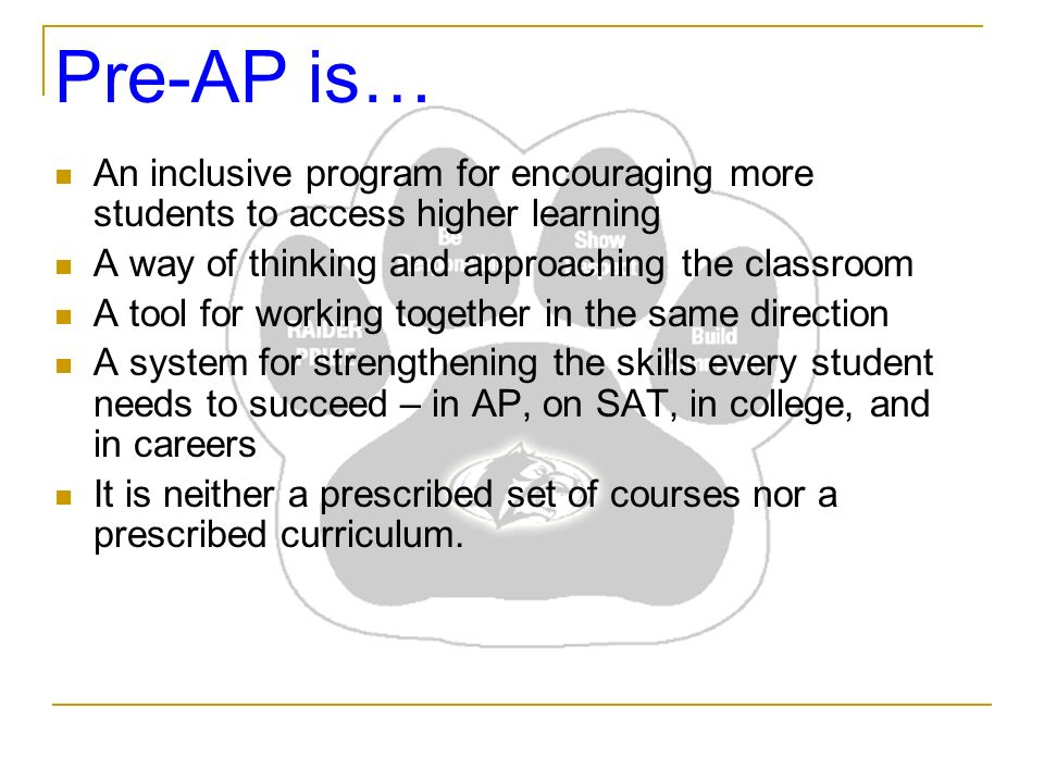 Pre-AP is… An inclusive program for encouraging more students to access higher learning A way of thinking and approaching the classroom A tool for working together in the same direction A system for strengthening the skills every student needs to succeed – in AP, on SAT, in college, and in careers It is neither a prescribed set of courses nor a prescribed curriculum.