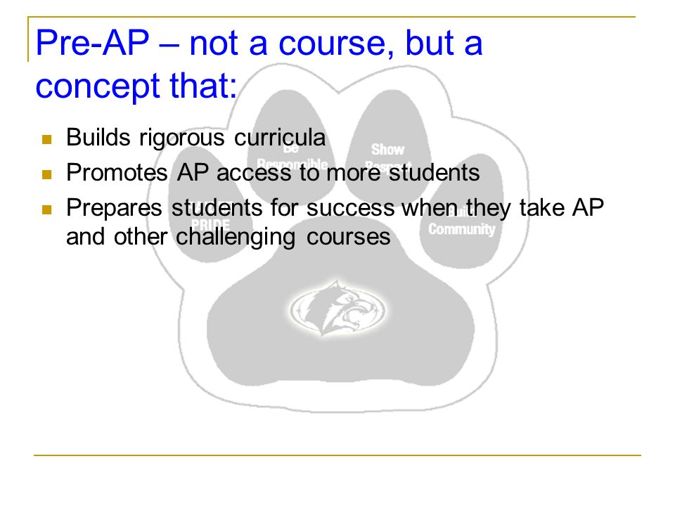 Pre-AP – not a course, but a concept that: Builds rigorous curricula Promotes AP access to more students Prepares students for success when they take AP and other challenging courses