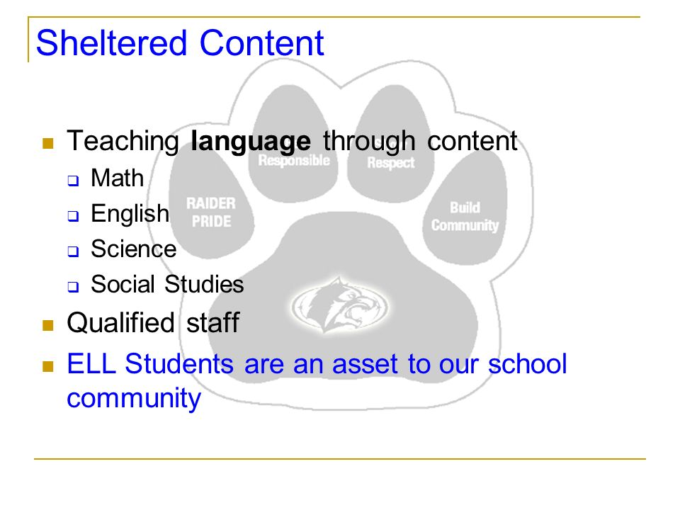 Sheltered Content Teaching language through content Math English Science Social Studies Qualified staff ELL Students are an asset to our school community