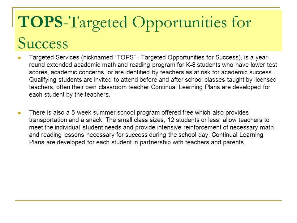 TOPS-Targeted Opportunities for Success Targeted Services (nicknamed TOPS - Targeted Opportunities for Success), is a year- round extended academic math and reading program for K-8 students who have lower test scores, academic concerns, or are identified by teachers as at risk for academic success.