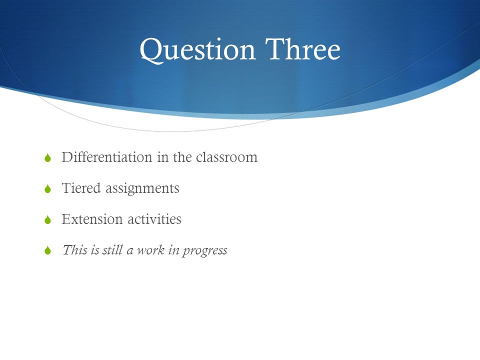Question Three Differentiation in the classroom Tiered assignments Extension activities This is still a work in progress