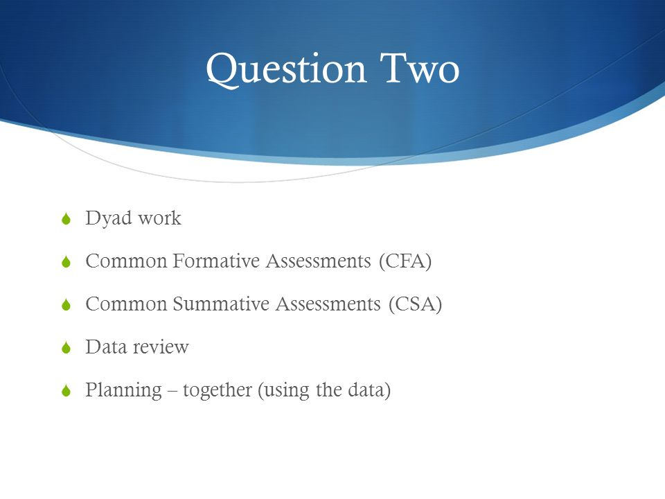 Question Two Dyad work Common Formative Assessments (CFA) Common Summative Assessments (CSA) Data review Planning – together (using the data)