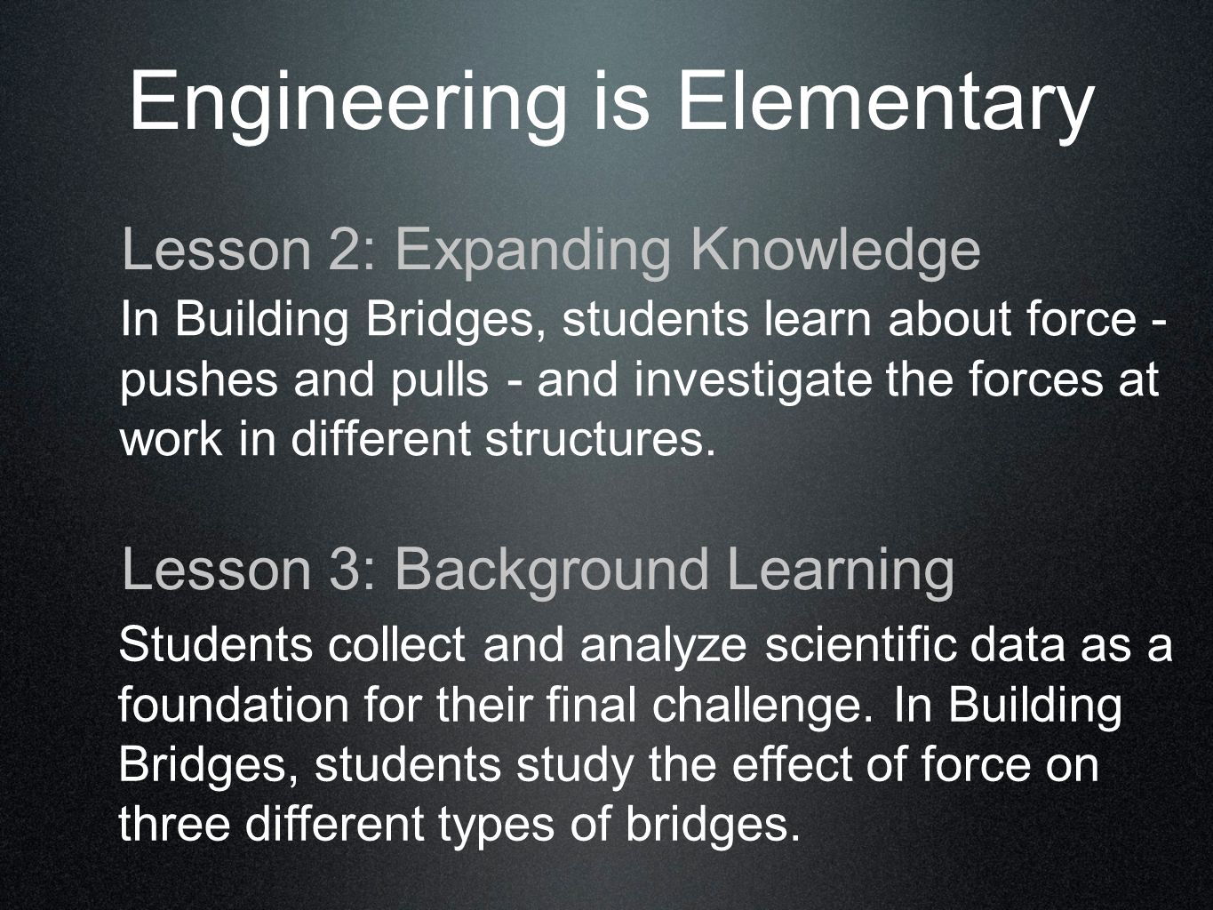 Engineering is Elementary In Building Bridges, students learn about force - pushes and pulls - and investigate the forces at work in different structures.
