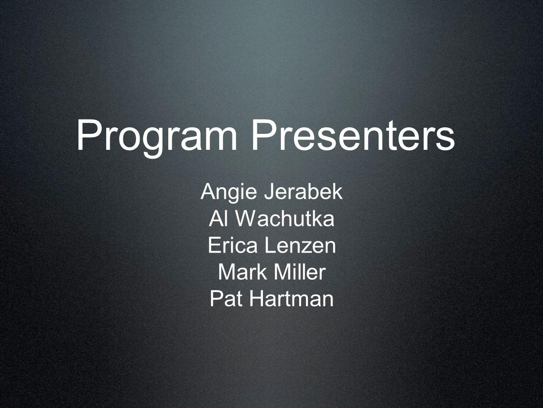 Program Presenters Angie Jerabek Al Wachutka Erica Lenzen Mark Miller Pat Hartman
