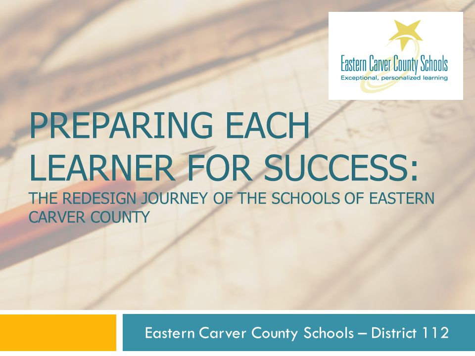 PREPARING EACH LEARNER FOR SUCCESS: THE REDESIGN JOURNEY OF THE SCHOOLS OF EASTERN CARVER COUNTY Eastern Carver County Schools – District 112