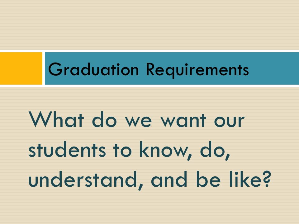 What do we want our students to know, do, understand, and be like? Graduation Requirements