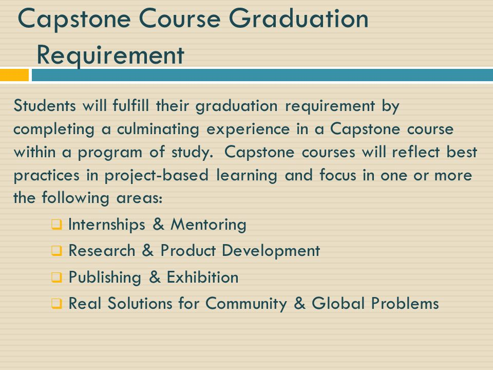 Capstone Course Graduation Requirement Students will fulfill their graduation requirement by completing a culminating experience in a Capstone course within a program of study.