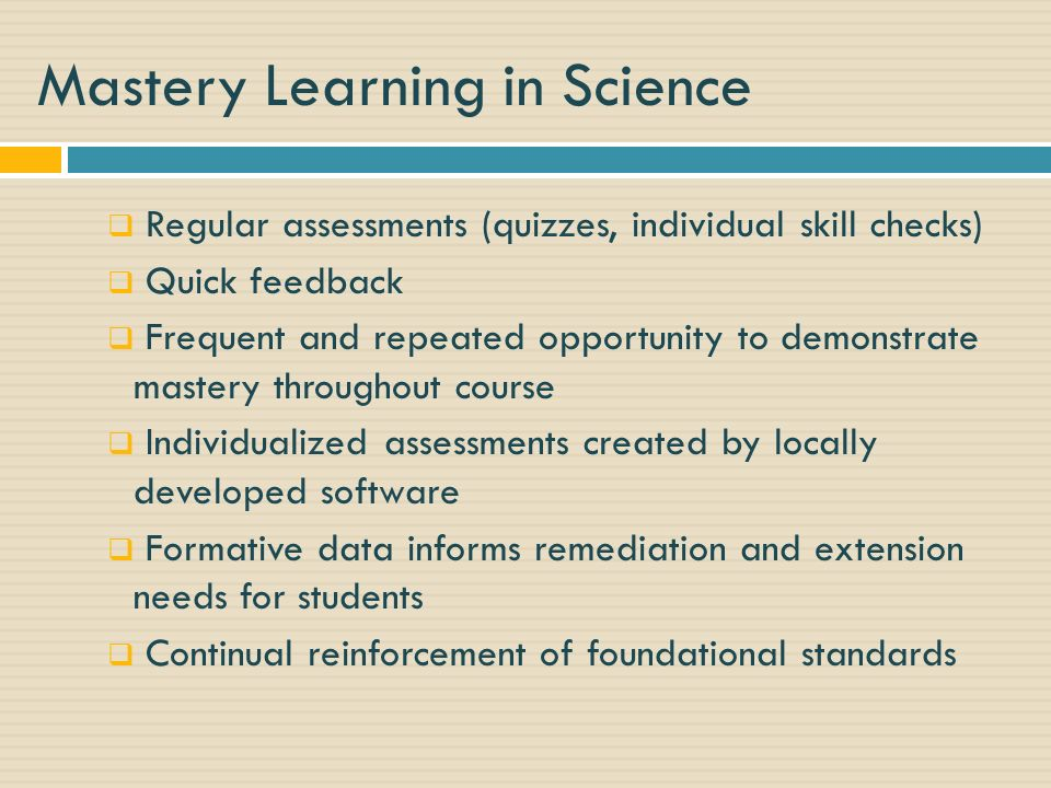 Mastery Learning in Science Regular assessments (quizzes, individual skill checks) Quick feedback Frequent and repeated opportunity to demonstrate mastery throughout course Individualized assessments created by locally developed software Formative data informs remediation and extension needs for students Continual reinforcement of foundational standards