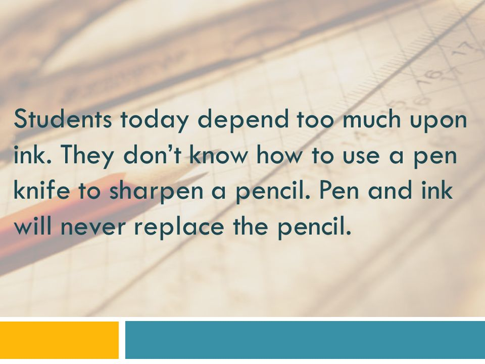 Students today depend too much upon ink.They dont know how to use a pen knife to sharpen a pencil.