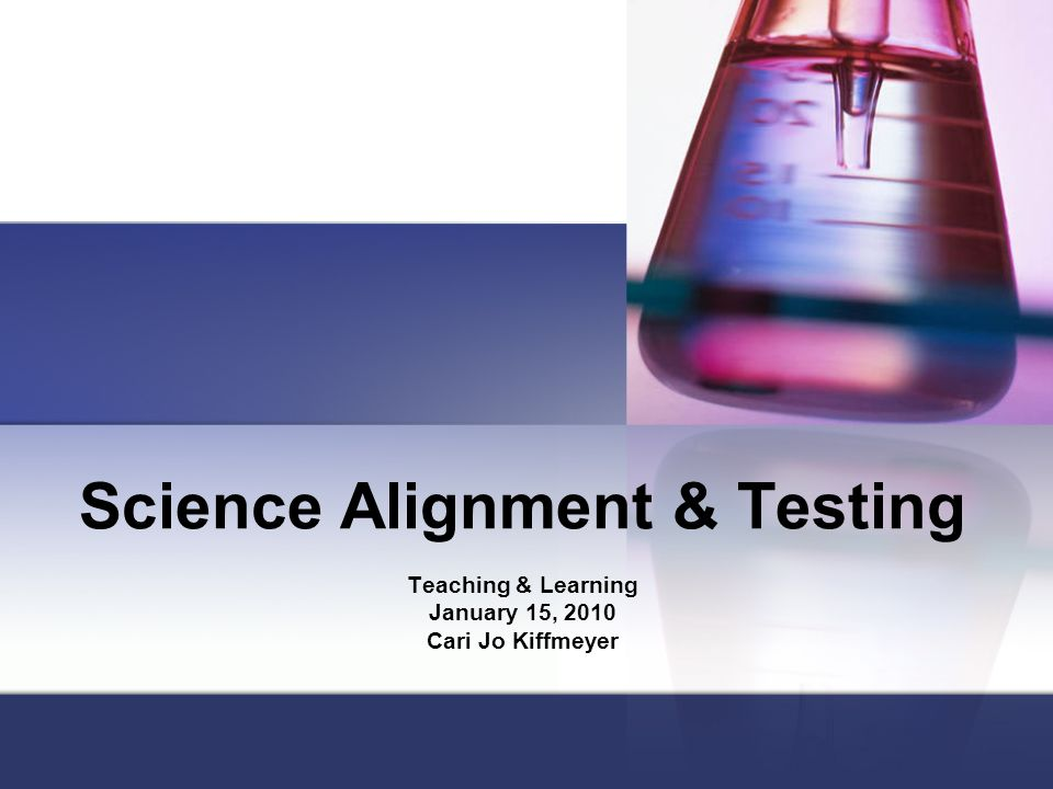 Science Alignment & Testing Teaching & Learning January 15, 2010 Cari Jo Kiffmeyer