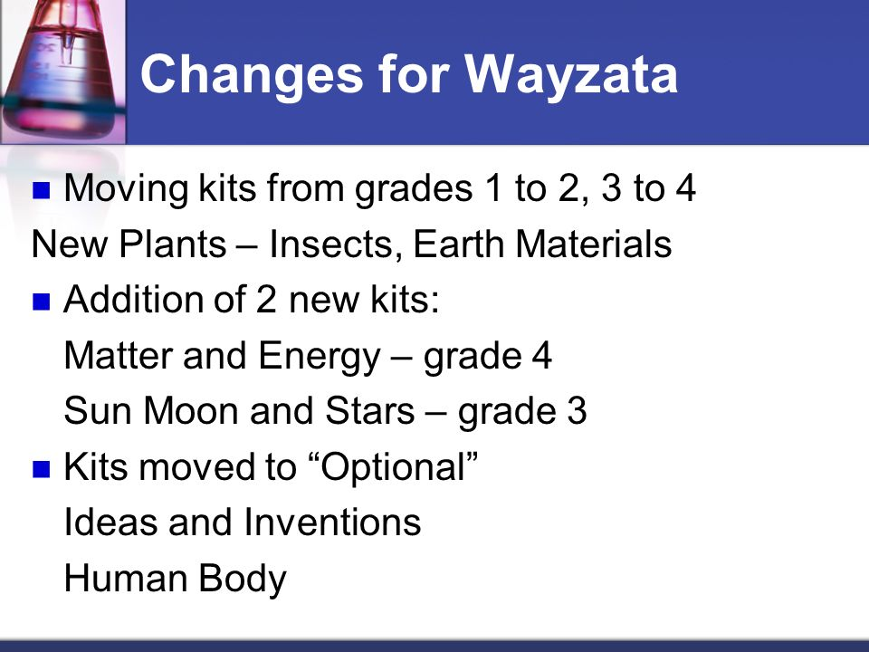 Changes for Wayzata Moving kits from grades 1 to 2, 3 to 4 New Plants – Insects, Earth Materials Addition of 2 new kits: Matter and Energy – grade 4 S
