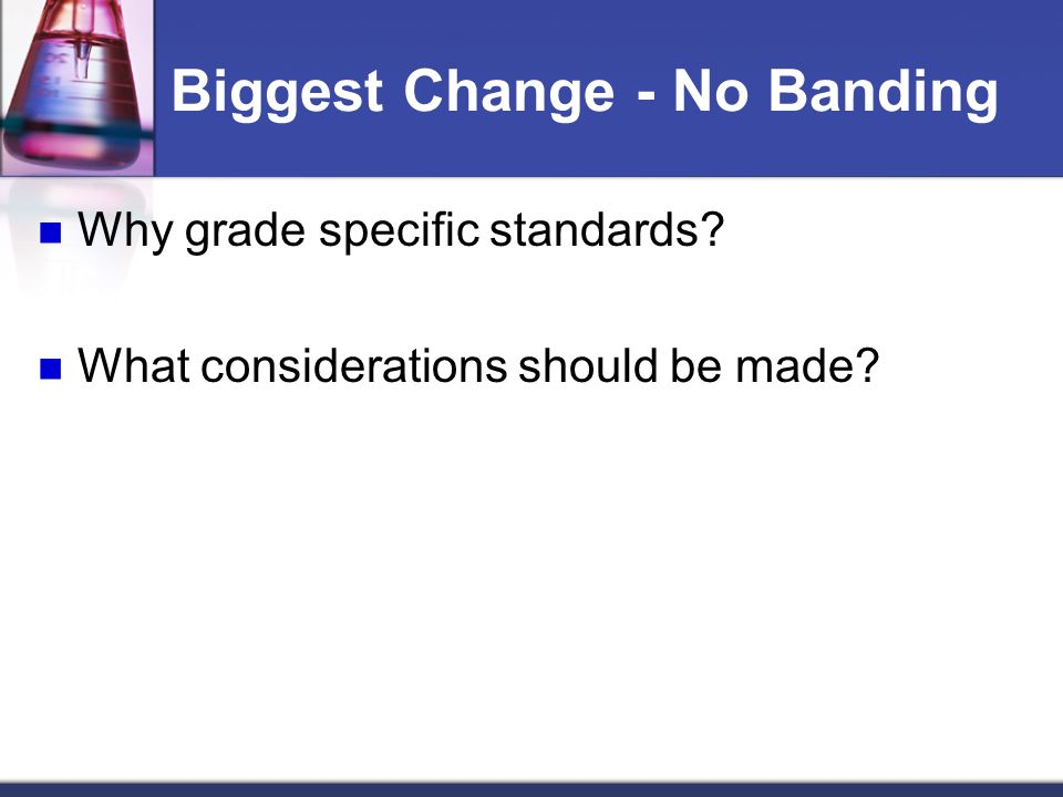Biggest Change - No Banding Why grade specific standards What considerations should be made