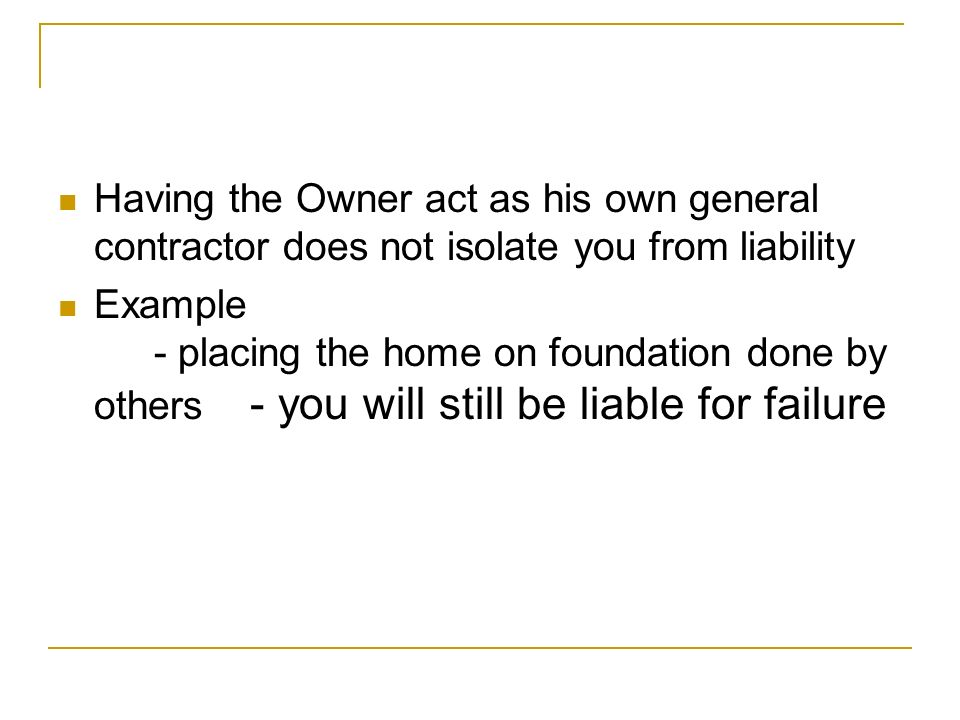 Having the Owner act as his own general contractor does not isolate you from liability Example - placing the home on foundation done by others - you will still be liable for failure